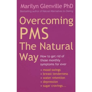 Overcoming PMS the Natural Way: How to Get Rid of Those Monthly Symptoms for Ever