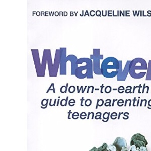 Whatever!: A Down-to-Earth Guide to Parenting Teenagers