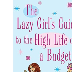 The Lazy Girl's Guide to the High Life on a Budget