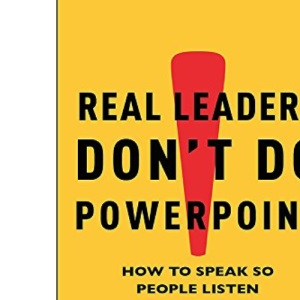 Real Leaders Don't Do Powerpoint: How to Speak So People Listen: How to Sell Yourself and Your Ideas