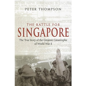 Battle for Singapore: The True Story of the Greatest Catastrophe of World War II