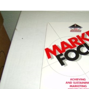 Market Focus: Achieving and sustaining marketing effectiveness (Professional Development S.)