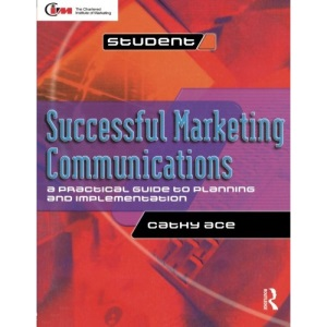 Successful Marketing Communications: a practical guide to planning and implementation (CIM Advanced Certificate Workbook)