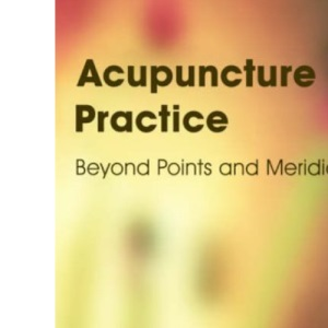 Acupuncture in Practice: Beyond Points and Meridians