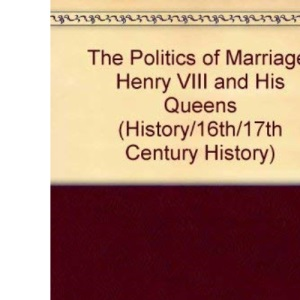 The Politics of Marriage: Henry VIII and His Queens (History/16th/17th Century History)