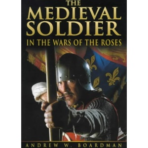 The Medieval Soldier: Men Who Fought the Wars of the Roses