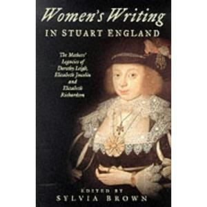Women's Writing in Stuart England: The Mother's Legacies of Elizabeth Joscelin, Elizabeth Richardson and Dorothy Leigh