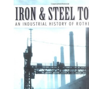 Iron Steel Town: An Industrial History of Rotherham