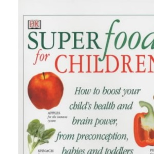 Superfoods for Children: How to Boost Your Child's Health and Brain Power from Preconception, Babies and Toddlers Through to the Teenage Years