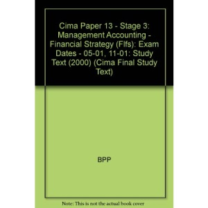 Cima Paper 13 - Stage 3: Management Accounting - Financial Strategy (Flfs): Study Text (2000): Exam Dates - 05-01, 11-01 (Cima Final Study Text)