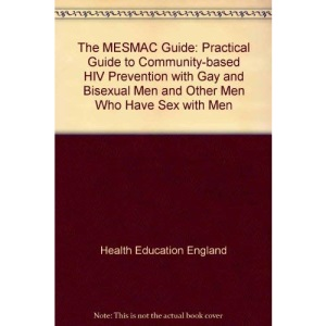 The MESMAC Guide: Practical Guide to Community-based HIV Prevention with Gay and Bisexual Men and Other Men Who Have Sex with Men