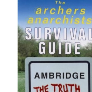 The Archers Anarchists' Survival Guide: Ambridge the Truth Revealed