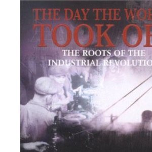 The Day the World Took Off - the Roots of the Industrial Revolution