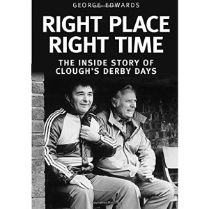 Right Place Right Time: The Inside Story of Clough's Derby Days: Clough's Derby Years