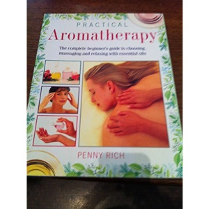 Practical Aromatherapy: The Complete Beginners Guide to Choosing, Massaging and Relaxing with Essential Oils