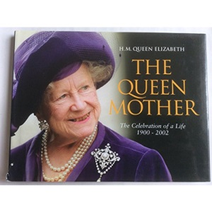 H. M. Queen Elizabeth The Queen Mother: The Celebration of a Life 1900-2002