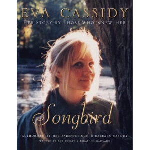 Eva Cassidy: Songbird: By Those Who Knew Her Authorised by Hugh and Barbara Cassidy