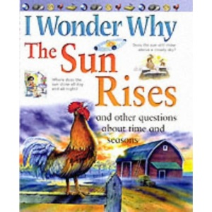 I Wonder Why the Sun Rises and Other Questions About Time and Seasons (I Wonder Why)