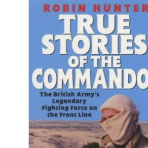 True Stories of the Commandos: The British Army's Legendary Front Line Fighting Force