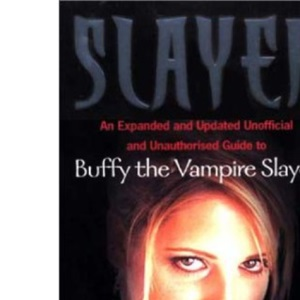 Slayer: An Expanded and Updated Unofficial and Unauthorised Guide to Buffy the Vampire Slayer