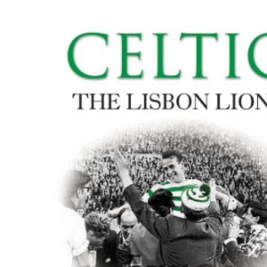 Celtic: The Lisbon Lions, a Celebration of the European Cup Campaign 1967