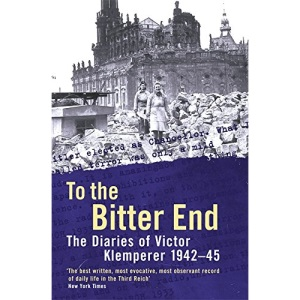 To The Bitter End: The Diaries of Victor Klemperer 1942-45: To the Bitter End, 1942-45 v. 2