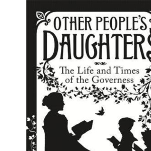Other People's Daughters: The Life And Times Of The Governess