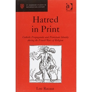 Hatred in Print: Catholic Propaganda and Protestant Identity During the French Wars of Religion (St Andrews Studies in Reformation History)