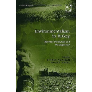 Environmentalism in Turkey: Between Democracy and Development? (Ashgate Studies in Environmental Policy and Practice)
