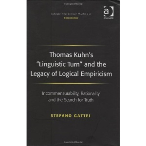 Thomas Kuhn's 'Linguistic Turn' and the Legacy of Logical Empiricism: Incommensurability, Rationality and the Search for Truth (Ashgate New Critical Thinking in Philosophy)