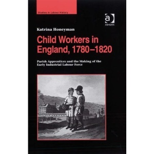 Child Workers in England, 17801820: Parish Apprentices and the Making of the Early Industrial Labour Force (Studies in Labour History)