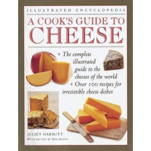 A Cook's Guide to Cheese: An Authoritative, Fact Packed Guide to the Cheeses of the World, Combined with a Fabulous Collection of Over 100 Recipes for ... Cheese Dishes (Illustrated Encyclopedia)