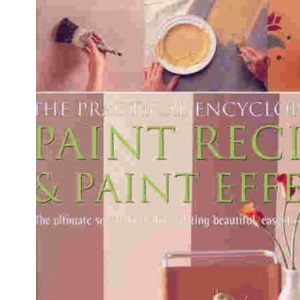 The Practical Encyclopedia of Paint Recipes and Paint Effects: The Ultimate Source Book for Creating Beautiful, Easy-to-achieve Interiors