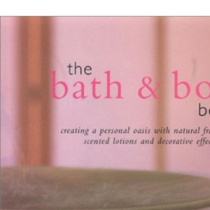 The Bath and Body Book: Creating a Personal Oasis with Natural Fragrances, Scented Lotions and Decorative Effects