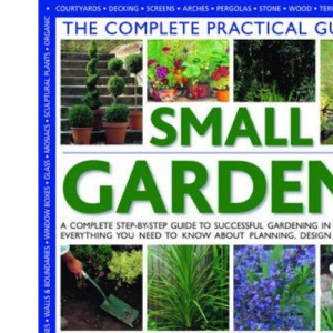 The Complete Practical Guide to Small Gardens: A Complete Step-by-step Guide to Gardening in Small Spaces - Everything You Need to Know About ... ... Patios, Ponds, Rock Gardens, Roof Gardens