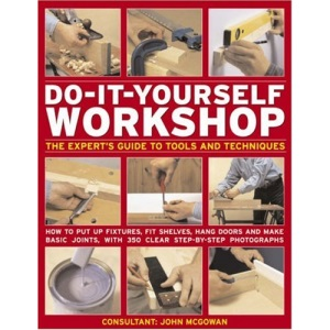 Do-it-yourself Workshop: The Expert's Guide to Tools and Techniques - How to Put Up Fixtures, Fit Shelves, Hang Doors and Make Basic Joints, with 350 Clear Step-by-step Photographs