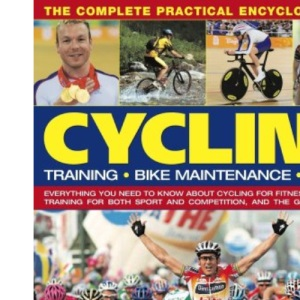 The Complete Practical Encyclopedia of Cycling: Training, Bike Maintenance and Racing - Everything You Need to Know About Cycling for Fitness and ... ... Sport and Competition, and the Greatest Races