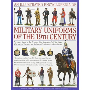 An Illustrated Encyclopaedia of Military Uniforms of the 19th Century: A Stunning Expert Guide to the Uniforms of the Crimean War, the War of German ... Civil War, the Boer War and the Balkan Wars