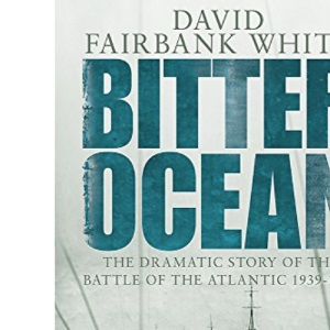 Bitter Ocean: The Dramatic Story of the Battle of the Atlantic 1939-1945