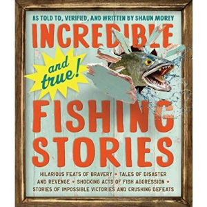 Incredible--and True!--Fishing Stories: Hilarious Feats of Bravery, Tales of Disaster and Revenge, Shocking Acts of Fish Aggression, Stories of Impossible Victories and Crushing Defeats