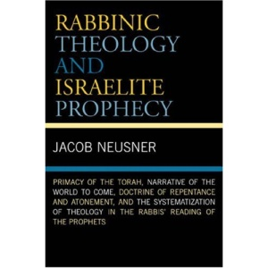 Rabbinic Theology and Israelite Prophecy: Primacy of the Torah, Narrative of the World to Come, Doctrine of Repentance and Atonement, and the ... Reading of the Prophets (Studies in Judaism)
