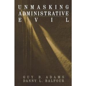 Unmasking Administrative Evil: 5 (Rethinking Public Administration)