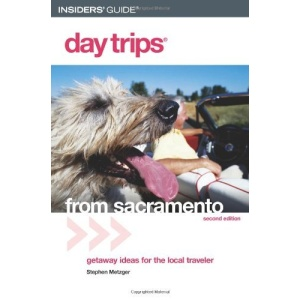 Day Trips from Sacramento: Getaway Ideas for the Local Traveler (Day Trips from Sacramento: Getaways Less Than Two Hours Away)