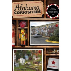 Alabama Curiosities, 2nd: Quirky Characters, Roadside Oddities & Other Offbeat Stuff (Curiosities: Alabama)