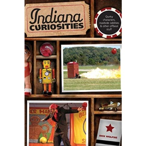 Indiana Curiosities: Quirky Characters, Roadside Oddities & Other Offbeat Stuff