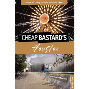 The Cheap Bastard's Guide to Houston: Secrets of Living the Good Life--For Less!