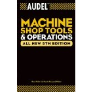 Audel Machine Shop Tools and Operations, All New 5th Edition: 9 (Audel Technical Trades Series)