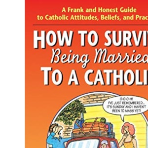 How to Survive Being Married to a Cathol: A Frank and Honest Guide to Catholic Attitudes, Beliefs, and Practices