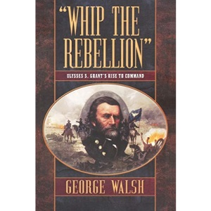 Whip the Rebellion: Ulysses S. Grant's Rise to Command
