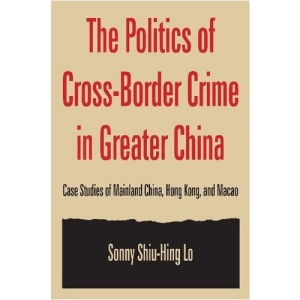 The Politics of Cross-border Crime in Greater China: Case Studies of Mainland China, Hong Kong, and Macao (East Gate Book)